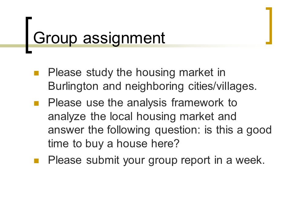 Group assignment Please study the housing market in Burlington and neighboring cities/villages. Please use the analysis framework to analyze the local