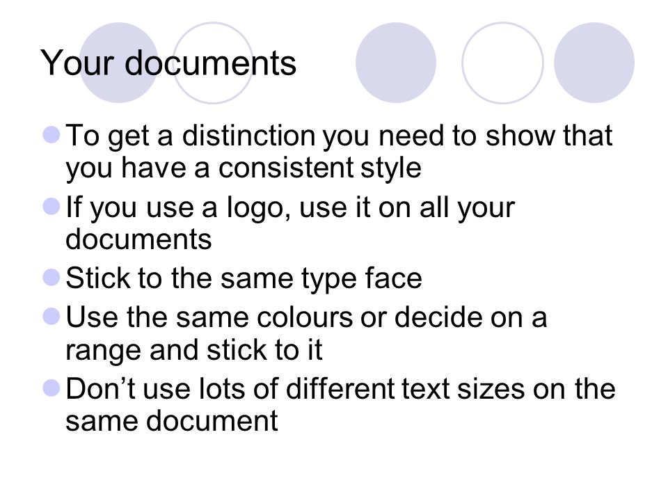 Your documents To get a distinction you need to show that you have a consistent style If you use a logo, use it on all your documents Stick to the same type face Use the same colours or decide on a range and stick to it Dont use lots of different text sizes on the same document