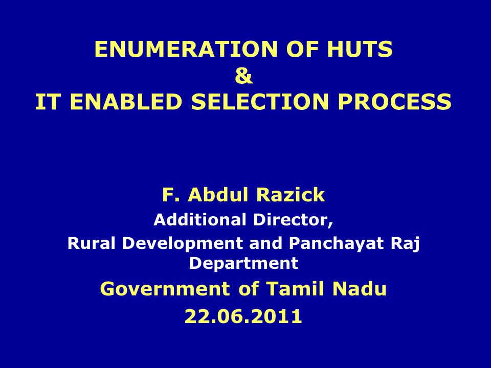 ENUMERATION OF HUTS & IT ENABLED SELECTION PROCESS F. Abdul Razick Additional Director, Rural Development and Panchayat Raj Department Government of T