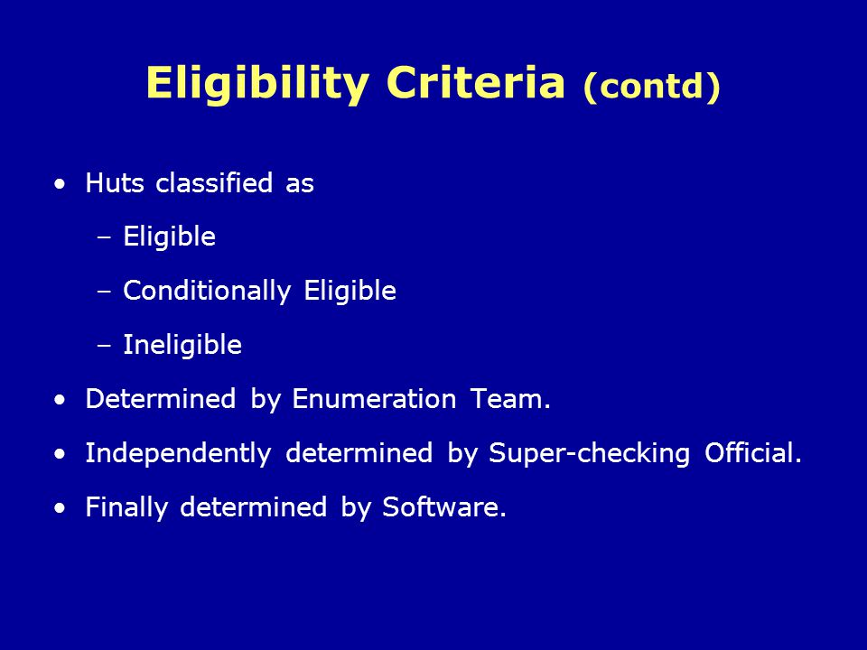 Eligibility Criteria (contd) Huts classified as –Eligible –Conditionally Eligible –Ineligible Determined by Enumeration Team. Independently determined