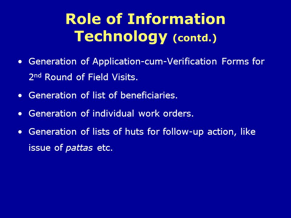 Role of Information Technology (contd.) Generation of Application-cum-Verification Forms for 2 nd Round of Field Visits. Generation of list of benefic