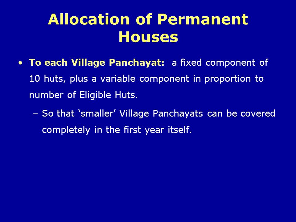 Allocation of Permanent Houses To each Village Panchayat: a fixed component of 10 huts, plus a variable component in proportion to number of Eligible