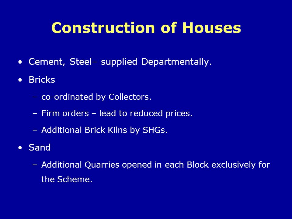 Construction of Houses Cement, Steel– supplied Departmentally. Bricks –co-ordinated by Collectors. –Firm orders – lead to reduced prices. –Additional