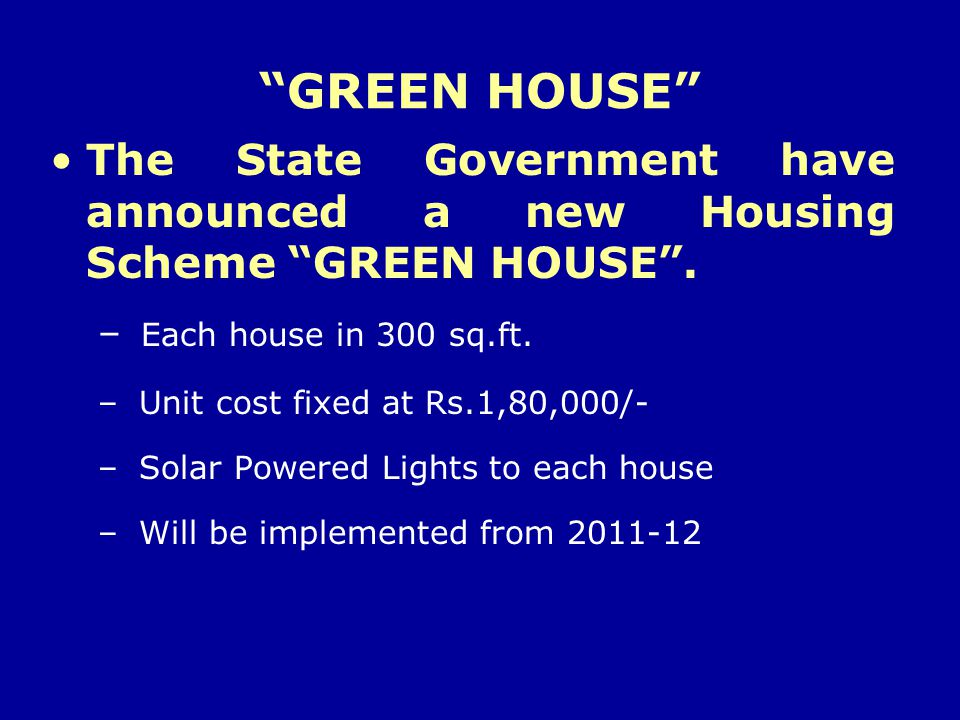 GREEN HOUSE The State Government have announced a new Housing Scheme GREEN HOUSE. – Each house in 300 sq.ft. – Unit cost fixed at Rs.1,80,000/- – Sola