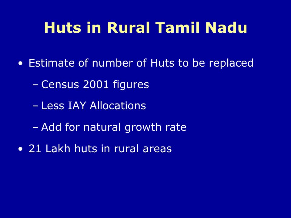 Huts in Rural Tamil Nadu Estimate of number of Huts to be replaced –Census 2001 figures –Less IAY Allocations –Add for natural growth rate 21 Lakh hut