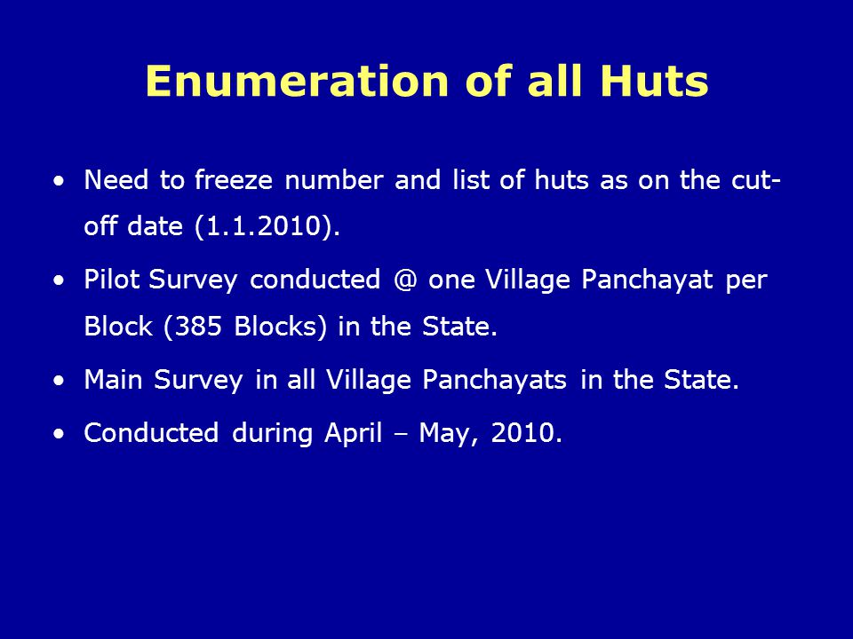 Enumeration of all Huts Need to freeze number and list of huts as on the cut- off date (1.1.2010). Pilot Survey conducted @ one Village Panchayat per