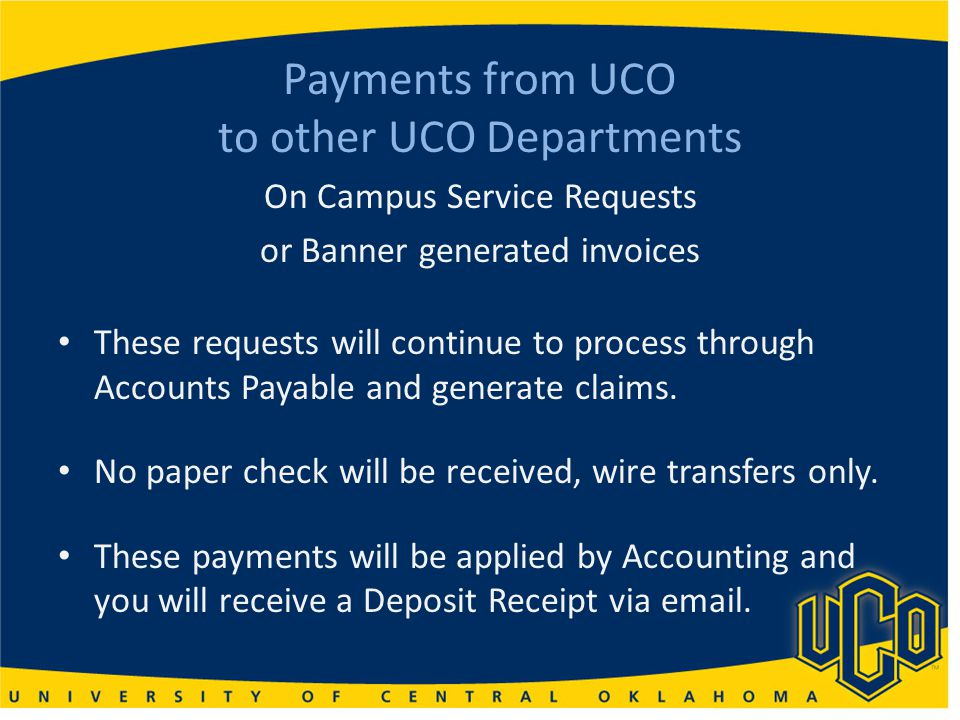 Payments from UCO to other UCO Departments On Campus Service Requests or Banner generated invoices These requests will continue to process through Accounts Payable and generate claims.
