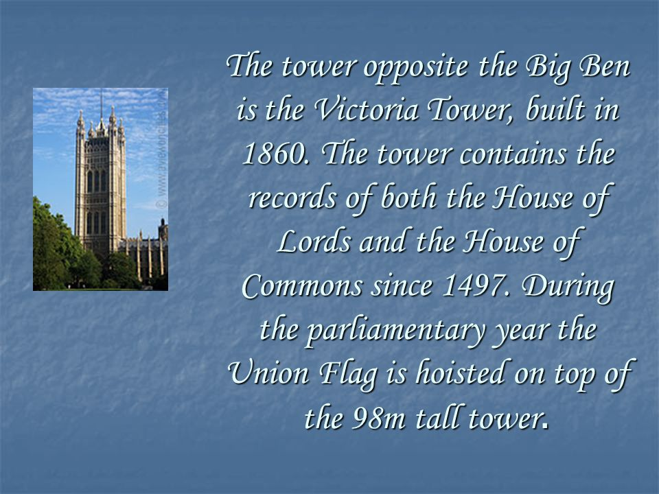 The tower opposite the Big Ben is the Victoria Tower, built in 1860. The tower contains the records of both the House of Lords and the House of Common