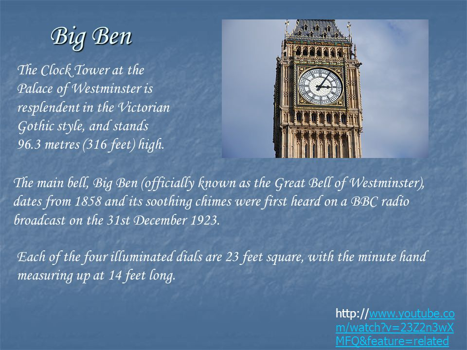 Big Ben http://www.youtube.co m/watch v=23Z2n3wX MFQ&feature=related The Clock Tower at the Palace of Westminster is resplendent in the Victorian Gothic style, and stands 96.3 metres (316 feet) high.
