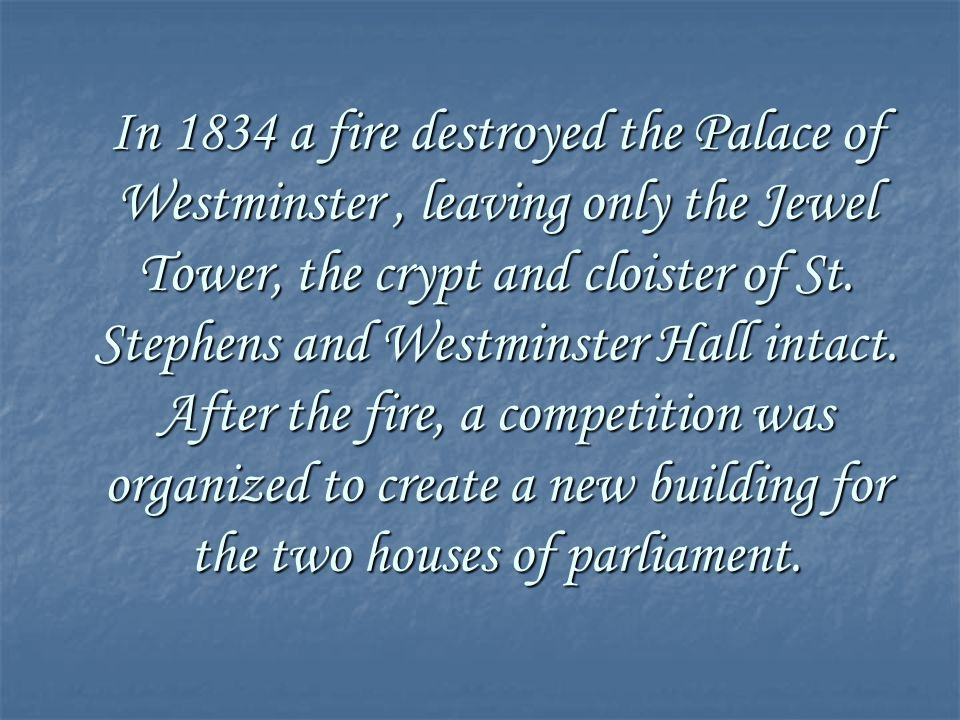 In 1834 a fire destroyed the Palace of Westminster, leaving only the Jewel Tower, the crypt and cloister of St. Stephens and Westminster Hall intact.