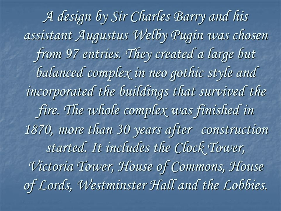 A design by Sir Charles Barry and his assistant Augustus Welby Pugin was chosen from 97 entries. They created a large but balanced complex in neo goth