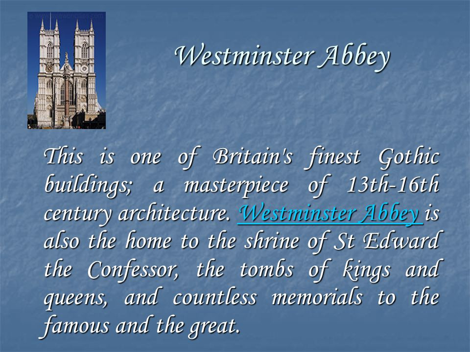 Westminster Abbey This is one of Britain's finest Gothic buildings; a masterpiece of 13th-16th century architecture. Westminster Abbey is also the hom