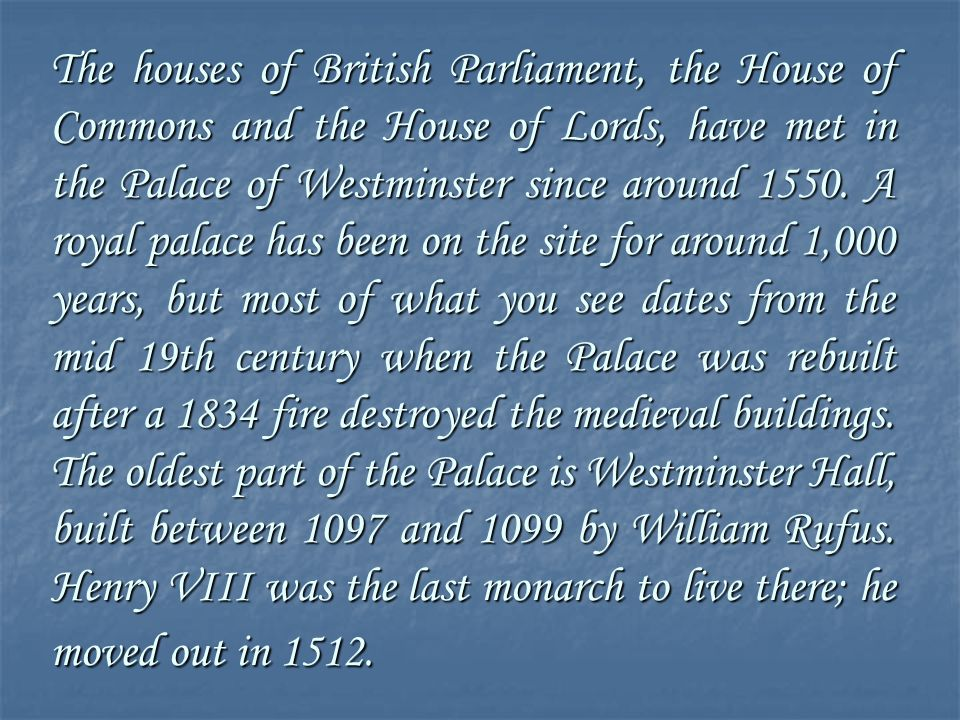The houses of British Parliament, the House of Commons and the House of Lords, have met in the Palace of Westminster since around 1550.