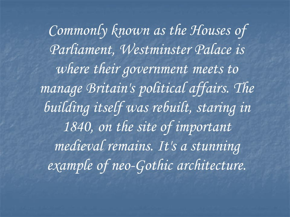 Commonly known as the Houses of Parliament, Westminster Palace is where their government meets to manage Britain's political affairs. The building its
