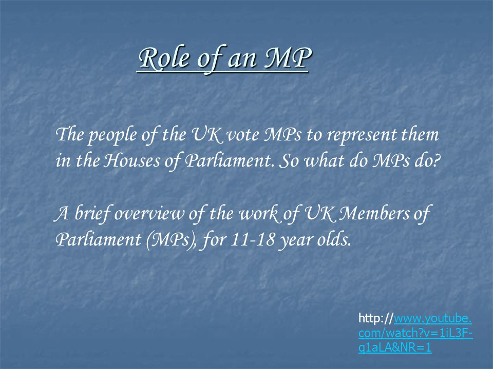 Role of an MP http://www.youtube. com/watch?v=1iL3F- q1aLA&NR=1www.youtube. com/watch?v=1iL3F- q1aLA&NR=1 The people of the UK vote MPs to represent t