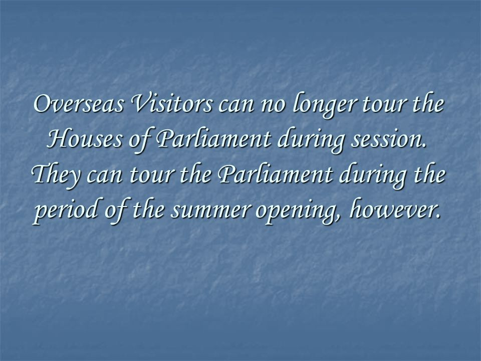 Overseas Visitors can no longer tour the Houses of Parliament during session.
