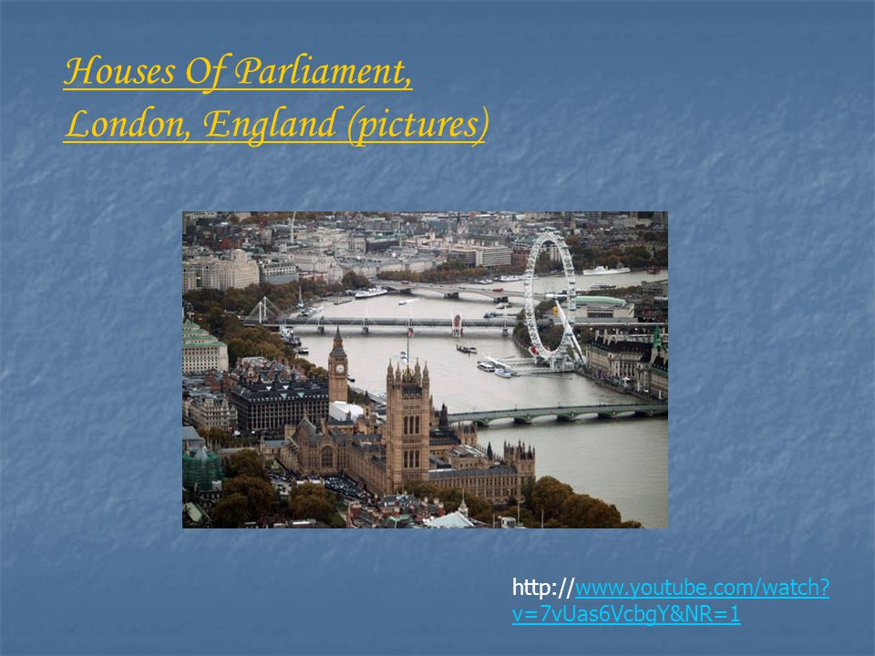 http://www.youtube.com/watch? v=7vUas6VcbgY&NR=1 Houses Of Parliament, London, England (pictures)