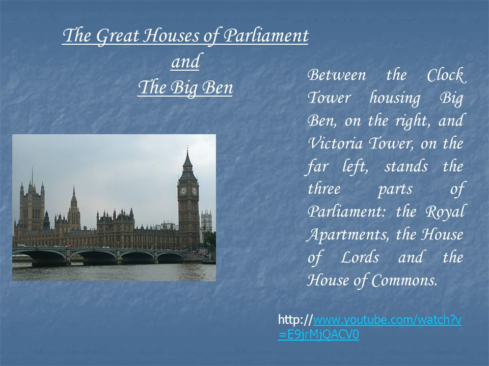 http://www.youtube.com/watch v =E9jrMjQACV0 The Great Houses of Parliament and The Big Ben Between the Clock Tower housing Big Ben, on the right, and Victoria Tower, on the far left, stands the three parts of Parliament: the Royal Apartments, the House of Lords and the House of Commons.