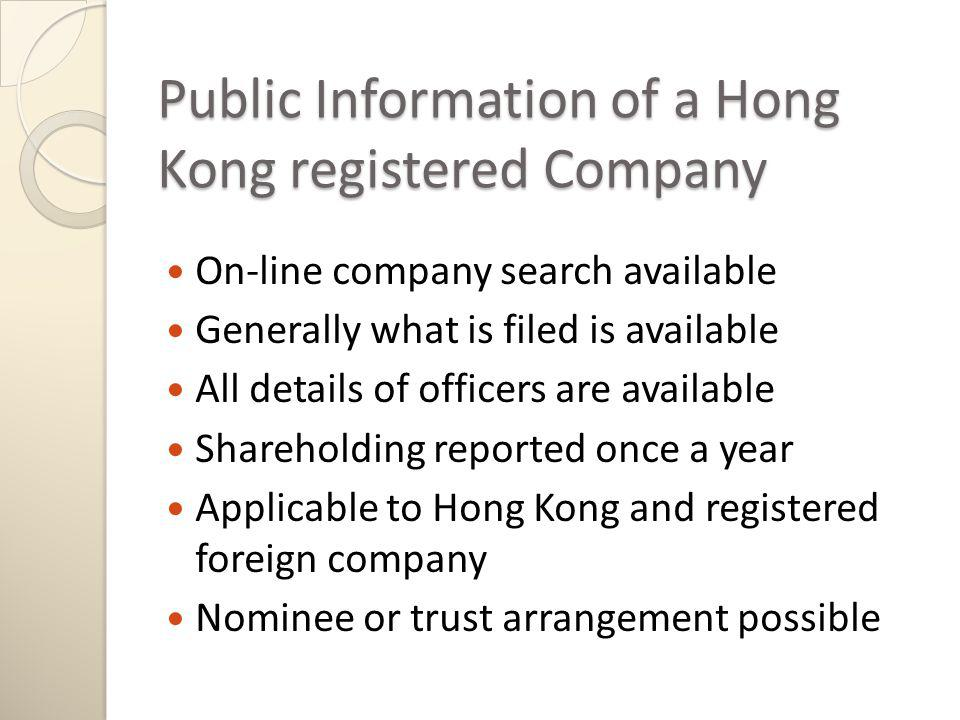 Public Information of a Hong Kong registered Company On-line company search available Generally what is filed is available All details of officers are available Shareholding reported once a year Applicable to Hong Kong and registered foreign company Nominee or trust arrangement possible