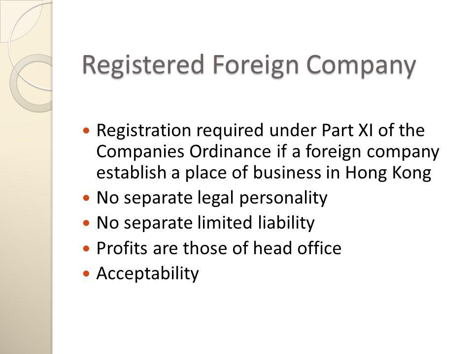 Registered Foreign Company Registration required under Part XI of the Companies Ordinance if a foreign company establish a place of business in Hong Kong No separate legal personality No separate limited liability Profits are those of head office Acceptability