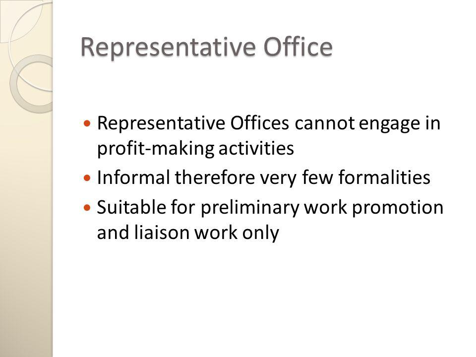 Representative Office Representative Offices cannot engage in profit-making activities Informal therefore very few formalities Suitable for preliminary work promotion and liaison work only