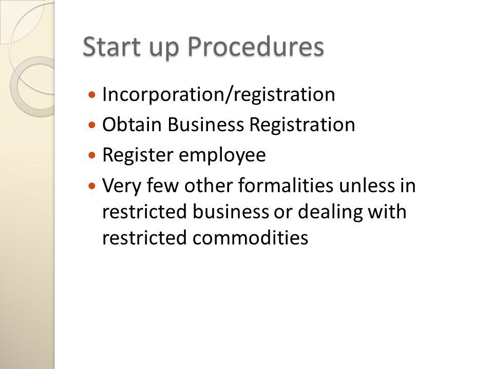 Start up Procedures Incorporation/registration Obtain Business Registration Register employee Very few other formalities unless in restricted business or dealing with restricted commodities