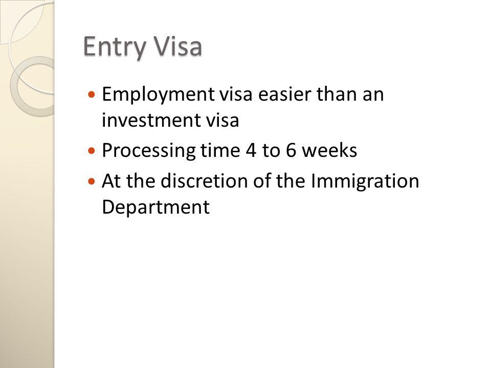 Entry Visa Employment visa easier than an investment visa Processing time 4 to 6 weeks At the discretion of the Immigration Department