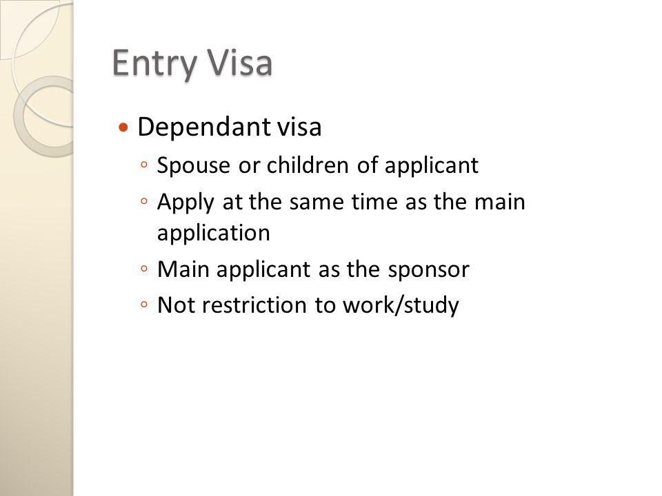 Entry Visa Dependant visa Spouse or children of applicant Apply at the same time as the main application Main applicant as the sponsor Not restriction to work/study