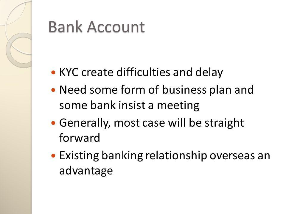 KYC create difficulties and delay Need some form of business plan and some bank insist a meeting Generally, most case will be straight forward Existing banking relationship overseas an advantage