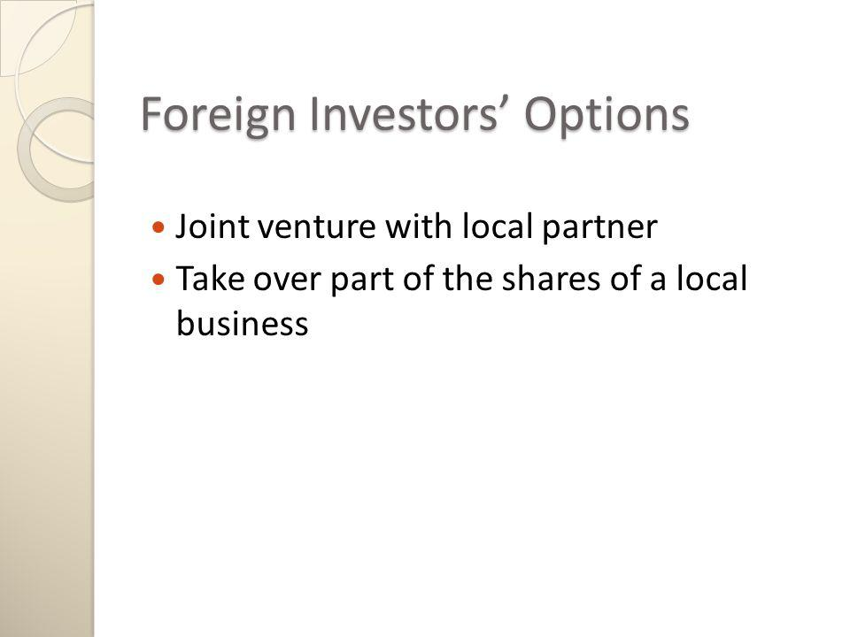 Foreign Investors Options Joint venture with local partner Take over part of the shares of a local business