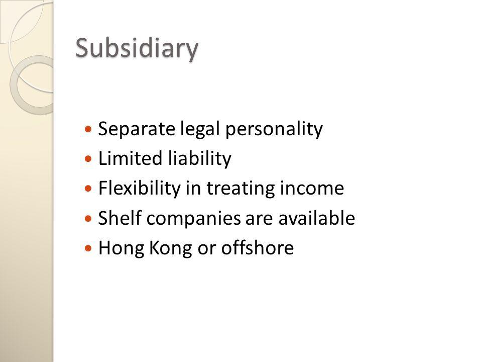 Subsidiary Separate legal personality Limited liability Flexibility in treating income Shelf companies are available Hong Kong or offshore