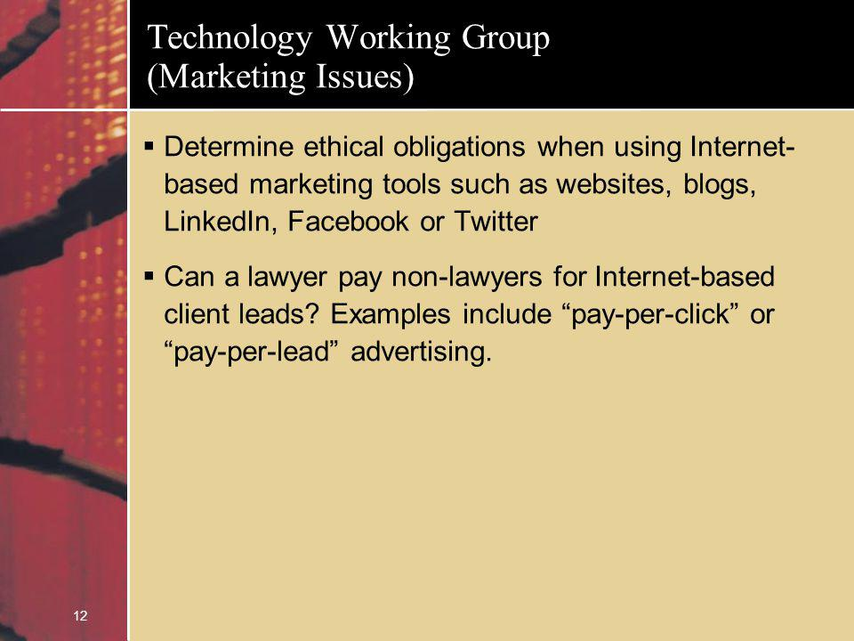 12 Technology Working Group (Marketing Issues) Determine ethical obligations when using Internet- based marketing tools such as websites, blogs, LinkedIn, Facebook or Twitter Can a lawyer pay non-lawyers for Internet-based client leads.