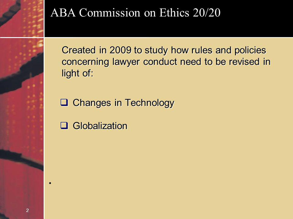 2 ABA Commission on Ethics 20/20 Created in 2009 to study how rules and policies concerning lawyer conduct need to be revised in light of: Changes in Technology Changes in Technology Globalization Globalization