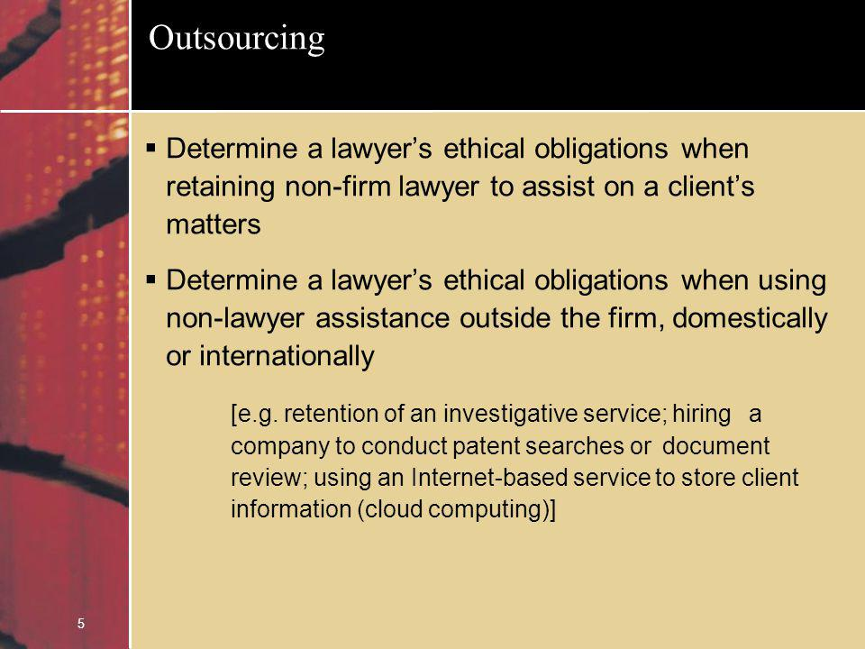 5 Outsourcing Determine a lawyers ethical obligations when retaining non-firm lawyer to assist on a clients matters Determine a lawyers ethical obligations when using non-lawyer assistance outside the firm, domestically or internationally [e.g.