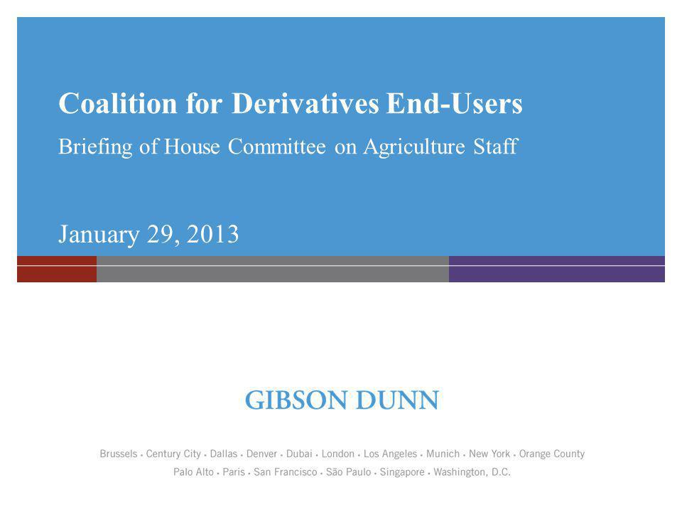 Coalition for Derivatives End-Users Briefing of House Committee on Agriculture Staff January 29, 2013