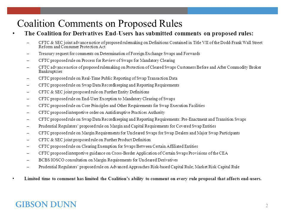 2 Coalition Comments on Proposed Rules The Coalition for Derivatives End-Users has submitted comments on proposed rules: – CFTC & SEC joint advance notice of proposed rulemaking on Definitions Contained in Title VII of the Dodd-Frank Wall Street Reform and Consumer Protection Act – Treasury request for comments on Determination of Foreign Exchange Swaps and Forwards – CFTC proposed rule on Process for Review of Swaps for Mandatory Clearing – CFTC advance notice of proposed rulemaking on Protection of Cleared Swaps Customers Before and After Commodity Broker Bankruptcies – CFTC proposed rule on Real-Time Public Reporting of Swap Transaction Data – CFTC proposed rule on Swap Data Recordkeeping and Reporting Requirements – CFTC & SEC joint proposed rule on Further Entity Definitions – CFTC proposed rule on End-User Exception to Mandatory Clearing of Swaps – CFTC proposed rule on Core Principles and Other Requirements for Swap Execution Facilities – CFTC proposed interpretive order on Antidisruptive Practices Authority – CFTC proposed rule on Swap Data Recordkeeping and Reporting Requirements: Pre-Enactment and Transition Swaps – Prudential Regulators proposed rule on Margin and Capital Requirements for Covered Swap Entities – CFTC proposed rule on Margin Requirements for Uncleared Swaps for Swap Dealers and Major Swap Participants – CFTC & SEC joint proposed rule on Further Product Definition – CFTC proposed rule on Clearing Exemption for Swaps Between Certain Affiliated Entities – CFTC proposed interpretive guidance on Cross-Border Application of Certain Swaps Provisions of the CEA – BCBS/IOSCO consultation on Margin Requirements for Uncleared Derivatives – Prudential Regulators proposed rule on Advanced Approaches Risk-based Capital Rule; Market Risk Capital Rule Limited time to comment has limited the Coalitions ability to comment on every rule proposal that affects end-users.