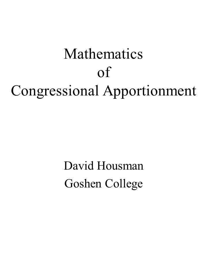 Mathematics of Congressional Apportionment David Housman Goshen College