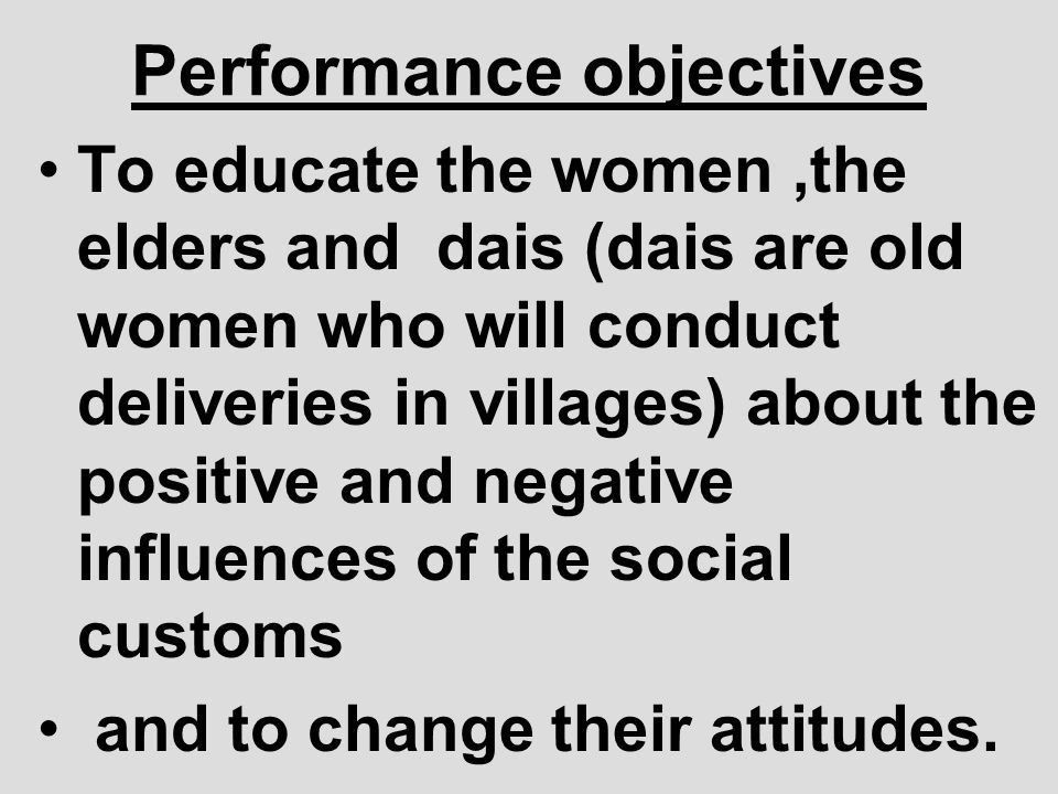 Performance objectives To educate the women,the elders and dais (dais are old women who will conduct deliveries in villages) about the positive and ne