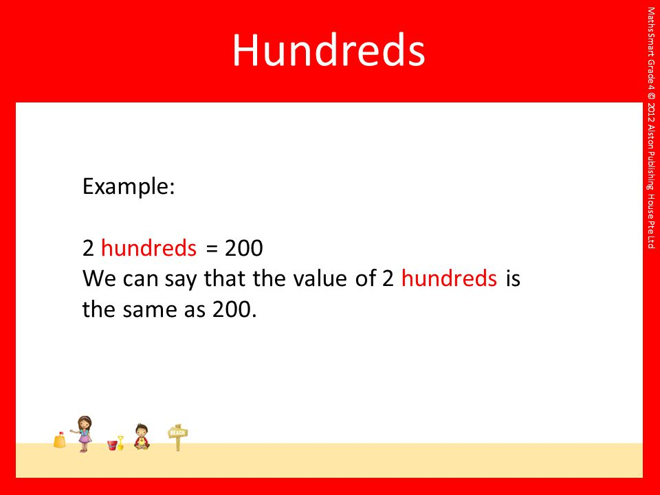 Maths Smart Grade 4 © 2012 Alston Publishing House Pte Ltd Example: 2 hundreds = 200 We can say that the value of 2 hundreds is the same as 200.