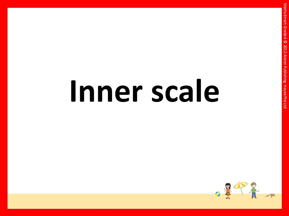 Maths Smart Grade 4 © 2012 Alston Publishing House Pte Ltd Inner scale