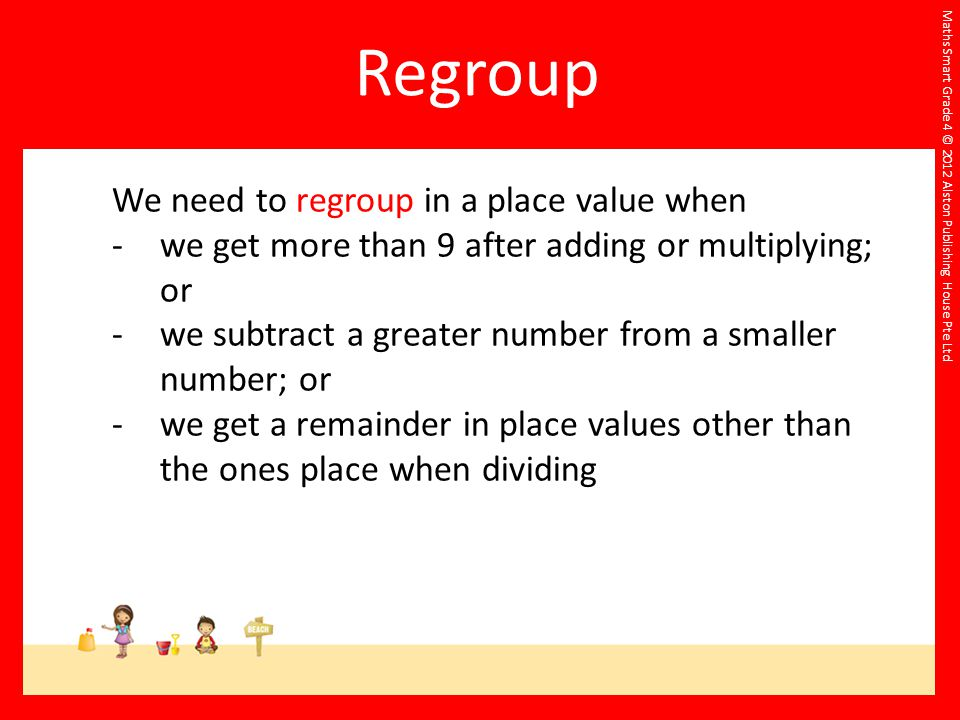 We need to regroup in a place value when -we get more than 9 after adding or multiplying; or -we subtract a greater number from a smaller number; or -