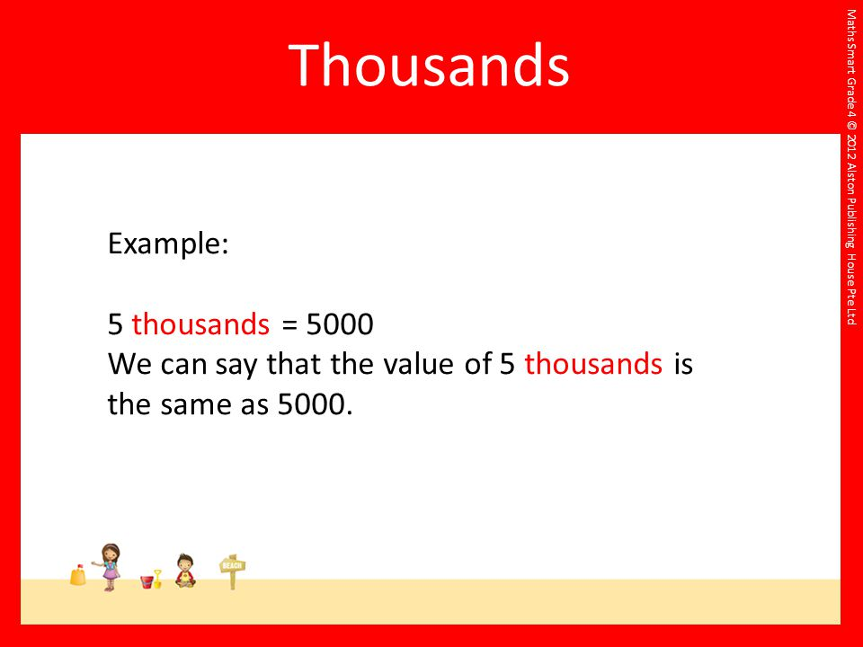 Maths Smart Grade 4 © 2012 Alston Publishing House Pte Ltd Example: 5 thousands = 5000 We can say that the value of 5 thousands is the same as 5000.