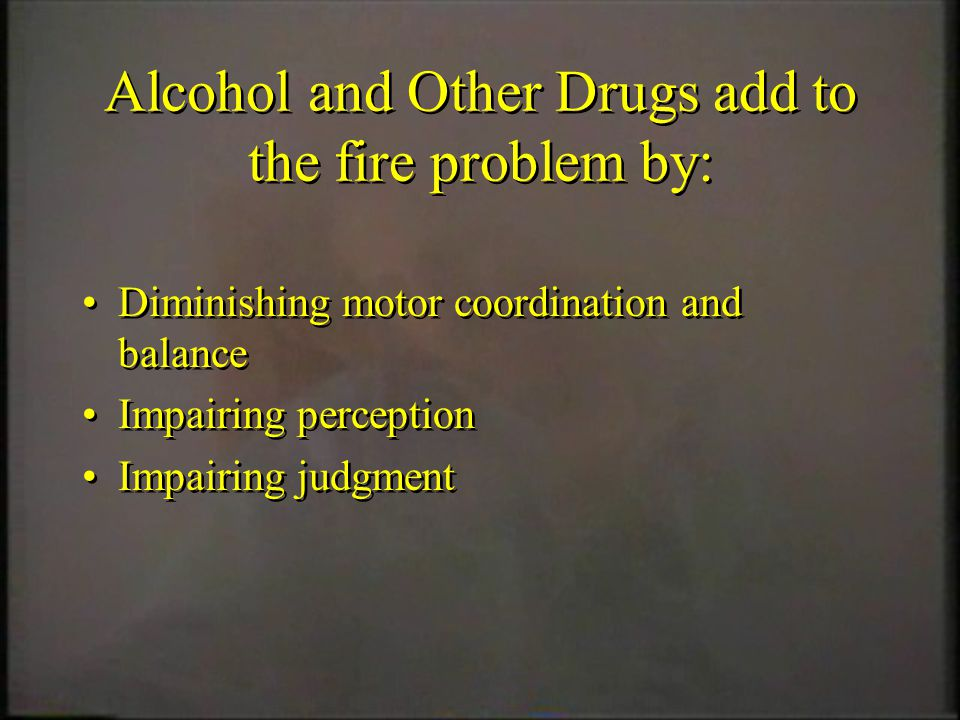 Alcohol and Other Drugs add to the fire problem by: Diminishing motor coordination and balance Impairing perception Impairing judgment Diminishing mot