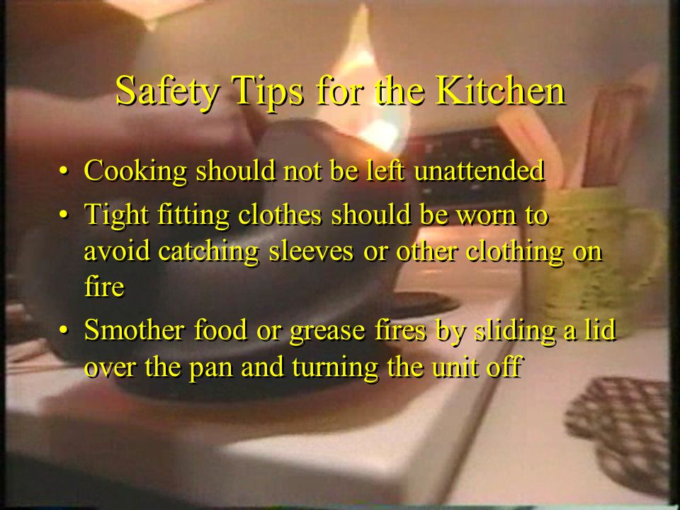 Safety Tips for the Kitchen Cooking should not be left unattended Tight fitting clothes should be worn to avoid catching sleeves or other clothing on