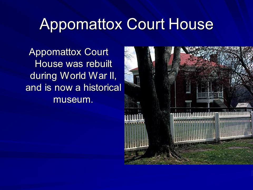 Appomattox Court House Appomattox Court House was rebuilt during World War II, and is now a historical museum.