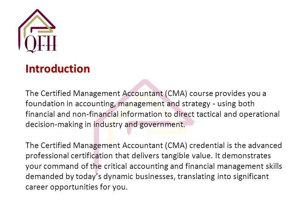 Introduction Introduction The Certified Management Accountant (CMA) course provides you a foundation in accounting, management and strategy - using both financial and non-financial information to direct tactical and operational decision-making in industry and government.
