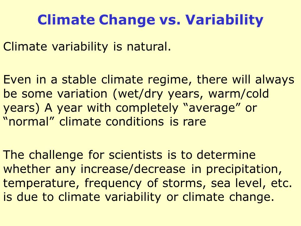 Even in a stable climate regime, there will always be some variation (wet/dry years, warm/cold years) A year with completely average or normal climate conditions is rare Climate variability is natural.