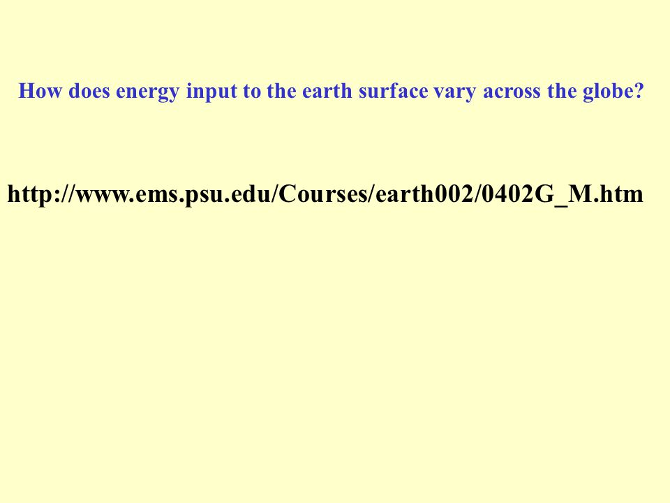 http://www.ems.psu.edu/Courses/earth002/0402G_M.htm How does energy input to the earth surface vary across the globe