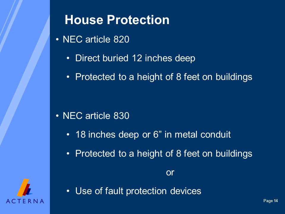 Page 14 House Protection NEC article 820 Direct buried 12 inches deep Protected to a height of 8 feet on buildings NEC article 830 18 inches deep or 6 in metal conduit Protected to a height of 8 feet on buildings or Use of fault protection devices
