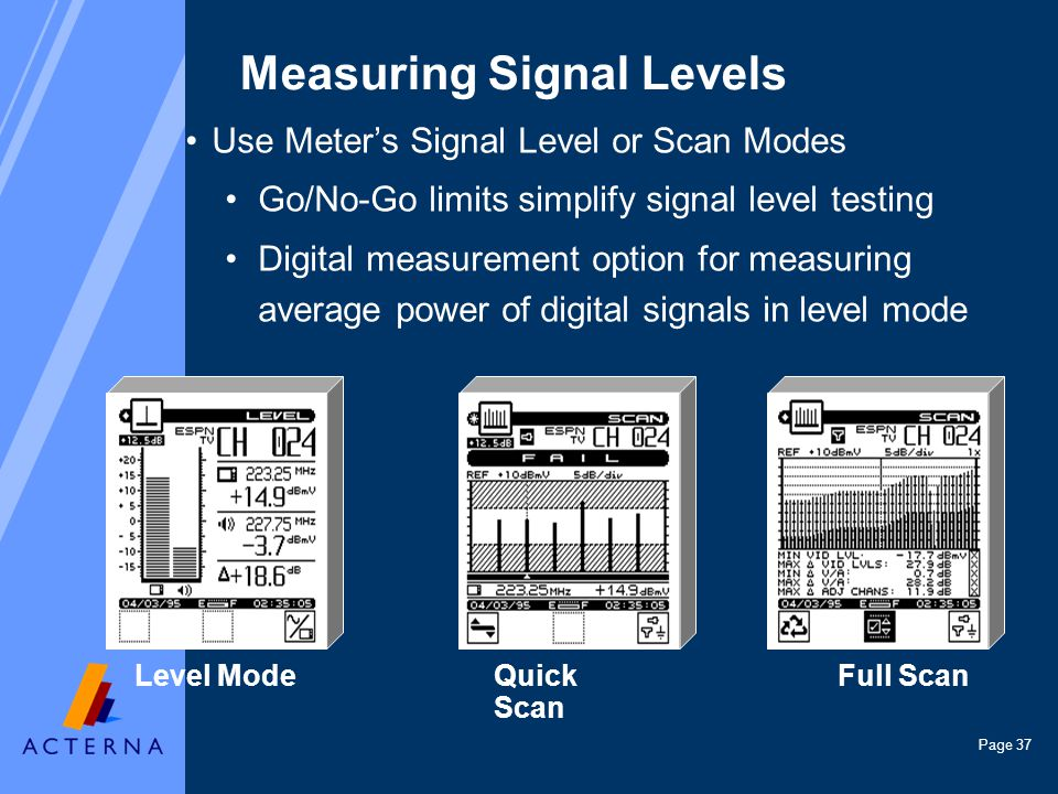 Page 37 Level ModeFull ScanQuick Scan Measuring Signal Levels Use Meters Signal Level or Scan Modes Go/No-Go limits simplify signal level testing Digital measurement option for measuring average power of digital signals in level mode